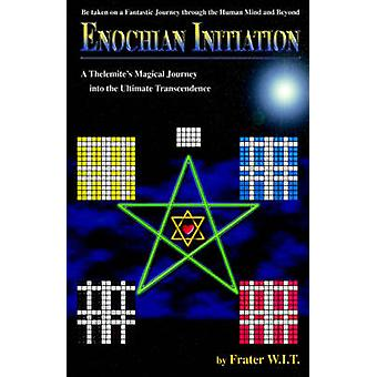 ENOCHIAN INITIATION  A Thelemites Magical Journey into the Ultimate Transcendence by W.I.T. & Frater