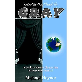 Finding Your Way Through The Gray - A Guide to Positive Choices That H