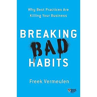 Breaking Bad Habits - Why Best Practices Are Killing Your Business by