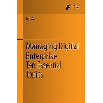 Managing Digital Enterprise  Ten Essential Topics by Xu & Jun