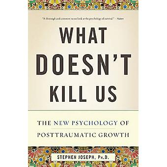 What Doesn't Kill Us - The New Psychology of Posttraumatic Growth by P