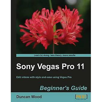 Sony Vegas Pro 11 Beginners Guide by Wood & Duncan