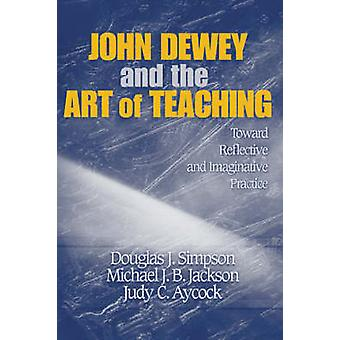 John Dewey and the Art of Teaching Toward Reflective and Imaginative Practice by Simpson & Douglas J.