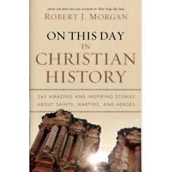 On This Day in Christian History 365 Amazing and Inspiring Stories about Saints Martyrs and Heroes by Morgan & Robert