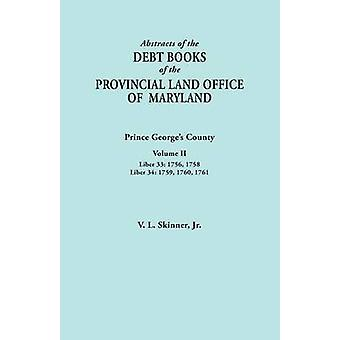 Abstracts of the Debt Books of the Provincial Land Office of Maryland Prince Georges County Volume II. Liber 33 1756 1758 Liber 34 1759 1760 by Skinner & Vernon L. & Jr.