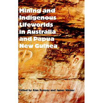 Mining and Indigenous Lifeworlds in Australia and Papua New Guinea by Rumsey & Alan