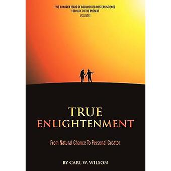 True Enlightenment From Natural Chance to Personal Creator by Wilson & Carl W