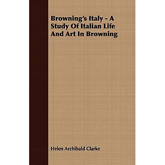 Brownings Italy  A Study Of Italian Life And Art In Browning by Clarke & Helen Archibald