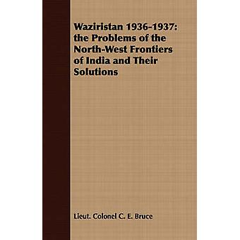 Waziristan 19361937 the Problems of the NorthWest Frontiers of India and Their Solutions by Bruce & Lieut. Colonel C. E.