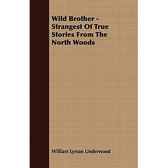 Wild Brother  Strangest of True Stories from the North Woods by Underwood & William Lyman