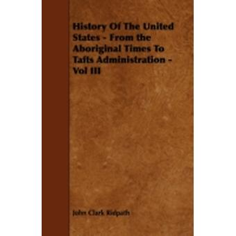 History Of The United States  From the Aboriginal Times To Tafts Administration  Vol III by Ridpath & John Clark
