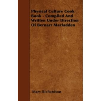 Physical Culture Cook Book  Compiled And Written Under Direction Of Bernarr Macfadden by Richardson & Mary