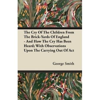 The Cry Of The Children From The BrickYards Of England  And How The Cry Has Been Heard With Observations Upon The Carrying Out Of Act by Smith & George