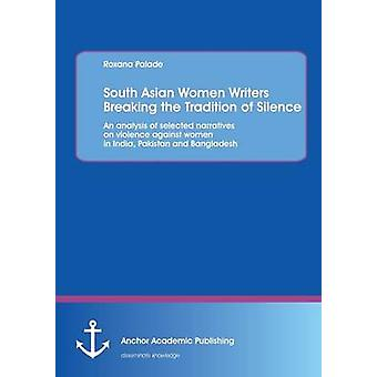 South Asian Women Writers Breaking the Tradition of Silence An analysis of selected narratives on violence against women in India Pakistan and Bangladesh by Palade & Roxana