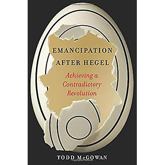 Emancipation After Hegel - Achieving a Contradictory Revolution by Tod