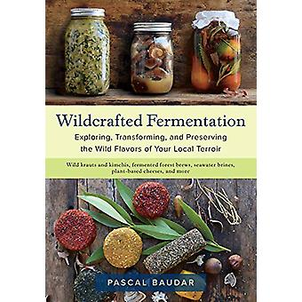 Wildcrafted Fermentation - Exploring - Transforming - and Preserving t