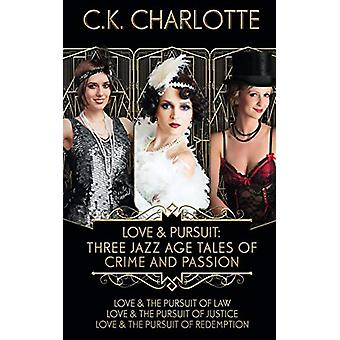 Love and Pursuit - Three Jazz Age Tales of Crime and Passion by C K Ch