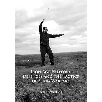 Iron Age Hillfort Defences and the Tactics of Sling Warfare by Peter Robertson