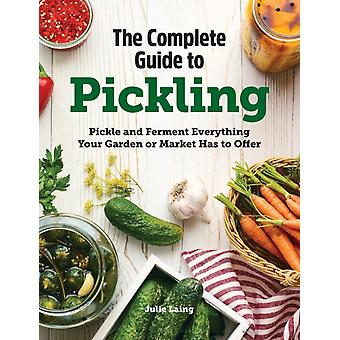 The Complete Guide to Pickling  Pickle and Ferment Everything Your Garden or Market Has to Offer by Julie Laing