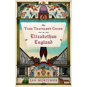 The Time Travelers Guide to Elizabethan England by Ian Mortimer