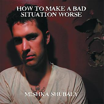 Mishka Shubaly - How to Make a Bad Situation Worse [CD] USA import