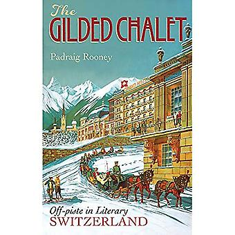 The Gilded Chalet: Off-Piste in Literary Switzerland - From Rousseau to the Romantics, James Joyce to James Bond...