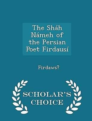 The Shh Nmeh of the Persian Poet Firdaus  Scholars Choice Edition by Firdaws