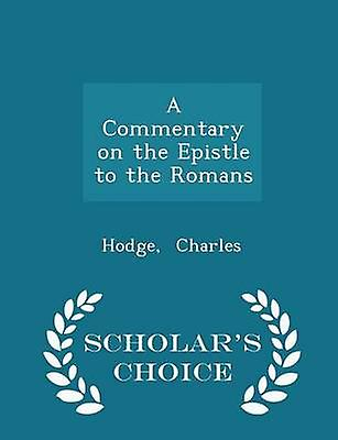 A Commentary on the Epistle to the Romans  Scholars Choice Edition by Charles & Hodge