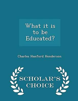 What it is to be Educated  Scholars Choice Edition by Henderson & Charles Hanford