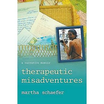 Therapeutic Misadventures A Narrative Memoir by Schaefer & Martha