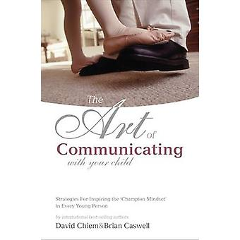 The Art of Communicating With Your Child - Strategies for Inspiring th