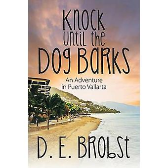 Knock Until the Dog Barks An Adventure in Puerto Vallarta by Brobst & D. E.