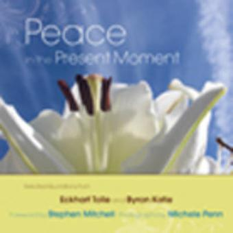 Peace in the Present Moment  Selected Quotations from A New Earth by Eckhart Tolle and A Thousand Names for Joy by Byron Katie by Byron Katie