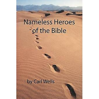Nameless Heroes of the Bible by Wells & Carl