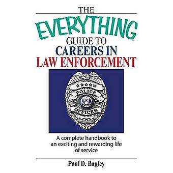 The Everything Guide to Careers in Law Enforcement A Complete Handbook to an Exciting and Rewarding Life of Service by Bagley & Paul D.