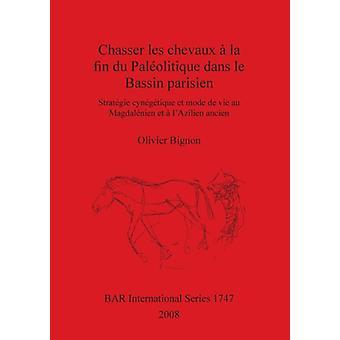 Chasser les chevaux  la fin du Palolitique dans le Bassin parisien Stratgie cyngtique et mode de vie au Magdalnien et  lAzilien ancien by Bignon & Olivier