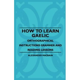 How To Learn Gaelic  Orthographical Instructions Grammer And Reading Lessons by Macbain & Alexander