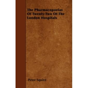The Pharmacopoeias Of TwentyTwo Of The London Hospitals by Squire & Peter