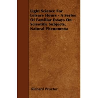 Light Science For Leisure Hours  A Series Of Familiar Essays On Scientific Subjects Natural Phenomena by Proctor & Richard