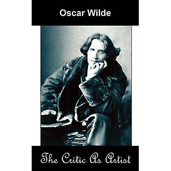 The Critic as Artist Upon the Importance of Doing Nothing and Discussing Everything by Wilde & Oscar