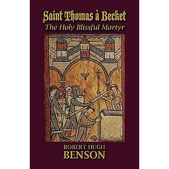 Saint Thomas  Becket The Holy Blissful Martyr by Benson & Robert Hugh