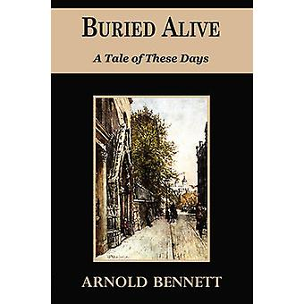 Buried Alive  A Tale of These Days by Bennett & Arnold