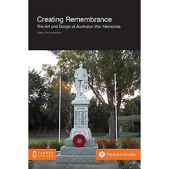 Creating Remembrance The Art and Design of Australian War Memorials by Richardson & Donald