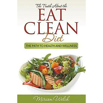 The Truth About the Eat Clean Diet The Path to Health and Wellness by Welch & Miriam