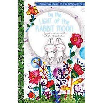 By the Light of the Rabbit Moon The Heart of It Anthology 2 by Gonzalez & Maya Christina