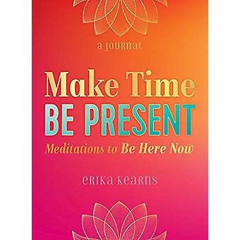 Make Time - be Present - Meditations to be Here Now by Erika Kearns -