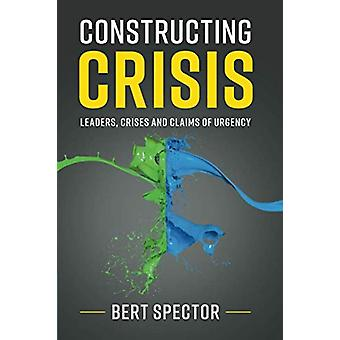 Constructing Crisis - Leaders - Crises and Claims of Urgency by Bert S