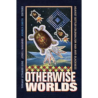 Otherwise Worlds  Against Settler Colonialism and AntiBlackness by Edited by Tiffany Lethabo King & Edited by Jenell Navarro & Edited by Andrea Smith