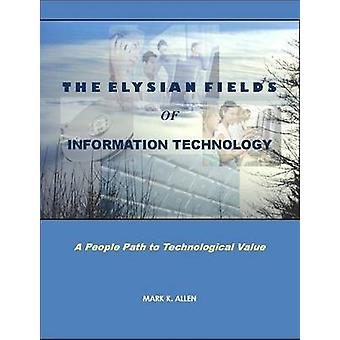 The Elysian Fields of Information Technology. A People Path to Technological Value. by ALLEN & MARK K.