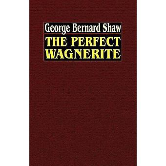 The Perfect Wagnerite A Commentary on the Ring of the Niblungs by Shaw & George Bernard